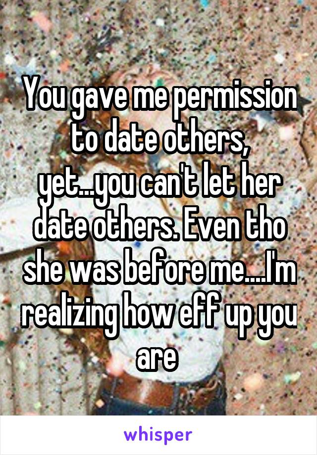 You gave me permission to date others, yet...you can't let her date others. Even tho she was before me....I'm realizing how eff up you are