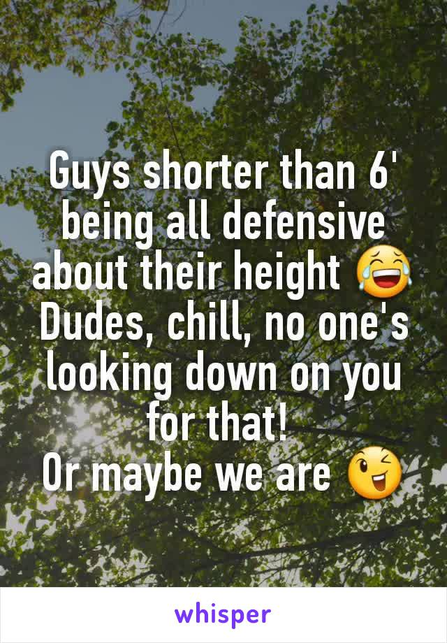 Guys shorter than 6' being all defensive about their height 😂 Dudes, chill, no one's looking down on you for that!  Or maybe we are 😉