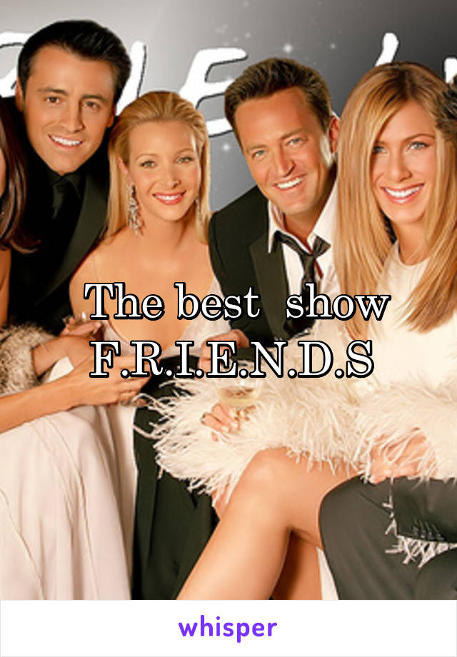 The best  show F.R.I.E.N.D.S