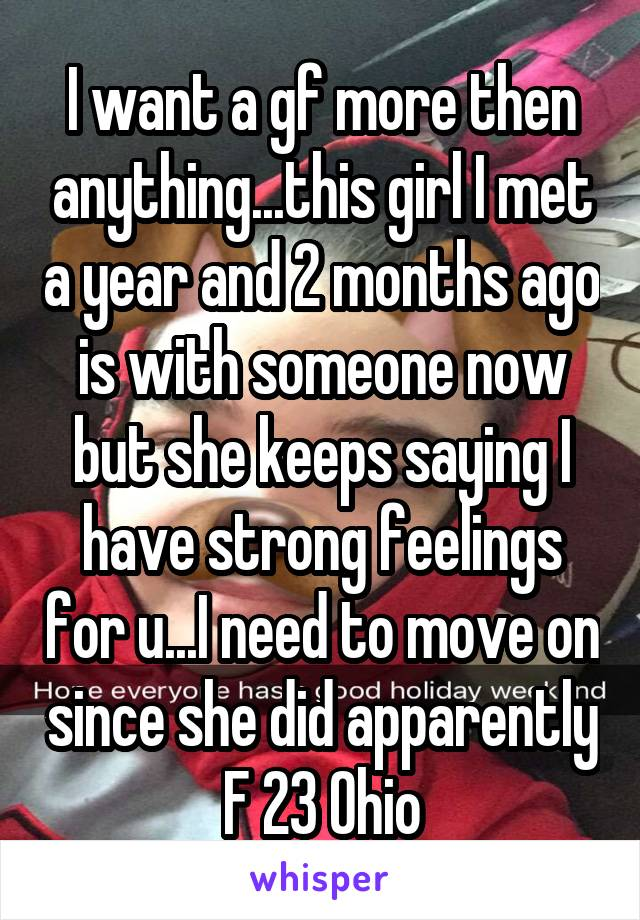I want a gf more then anything...this girl I met a year and 2 months ago is with someone now but she keeps saying I have strong feelings for u...I need to move on since she did apparently F 23 Ohio