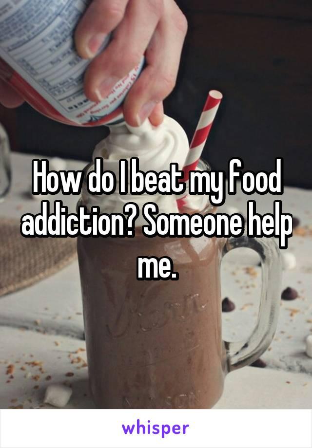 How do I beat my food addiction? Someone help me.