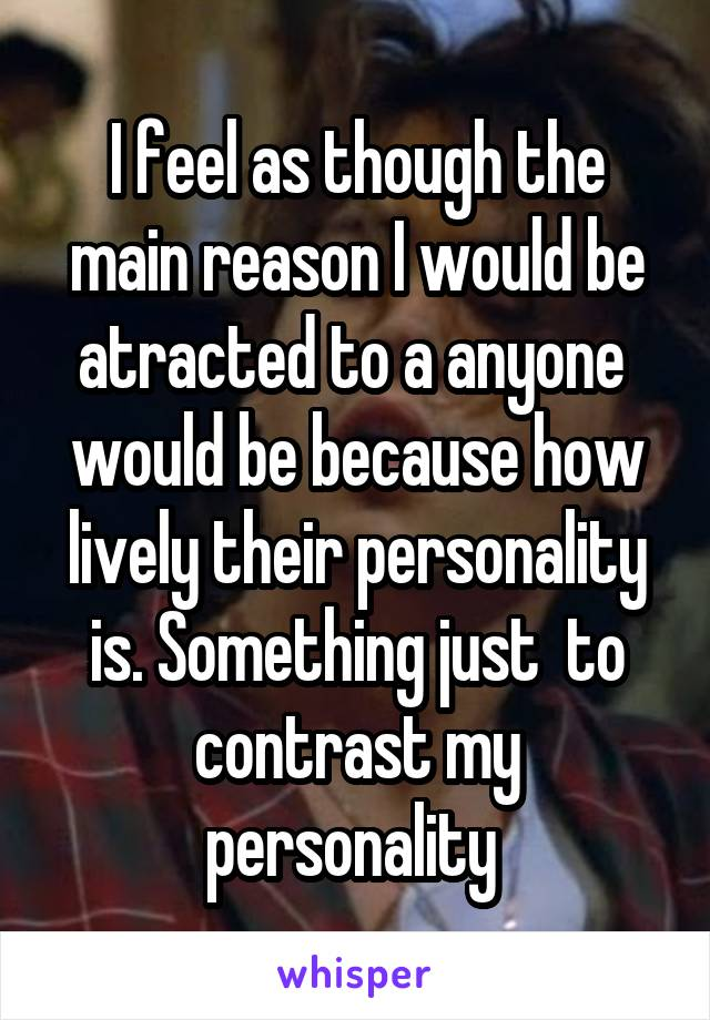 I feel as though the main reason I would be atracted to a anyone  would be because how lively their personality is. Something just  to contrast my personality