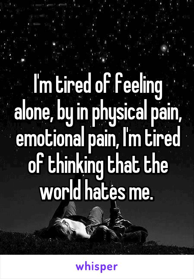 I'm tired of feeling alone, by in physical pain, emotional pain, I'm tired of thinking that the world hates me.