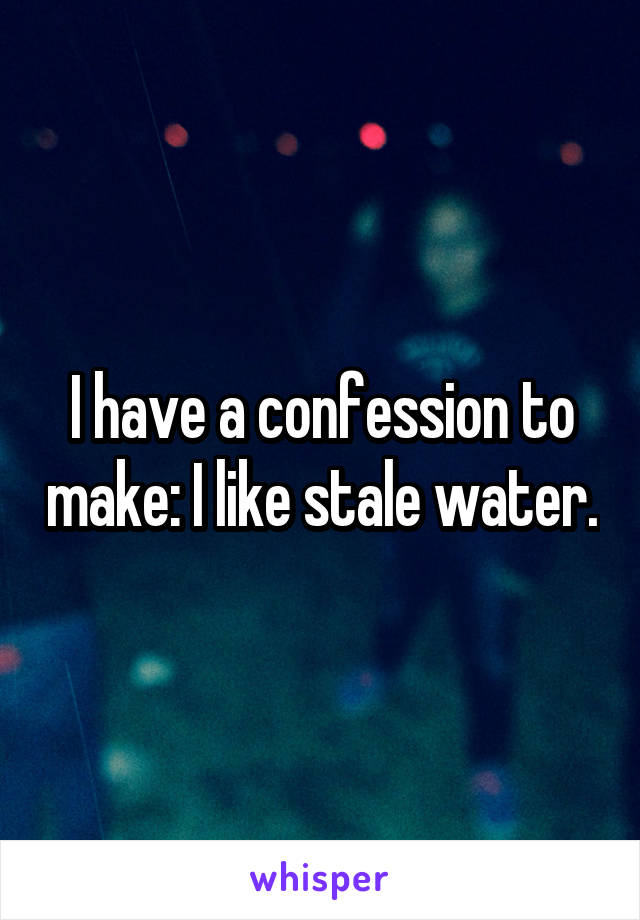 I have a confession to make: I like stale water.