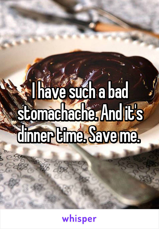 I have such a bad stomachache. And it's dinner time. Save me.