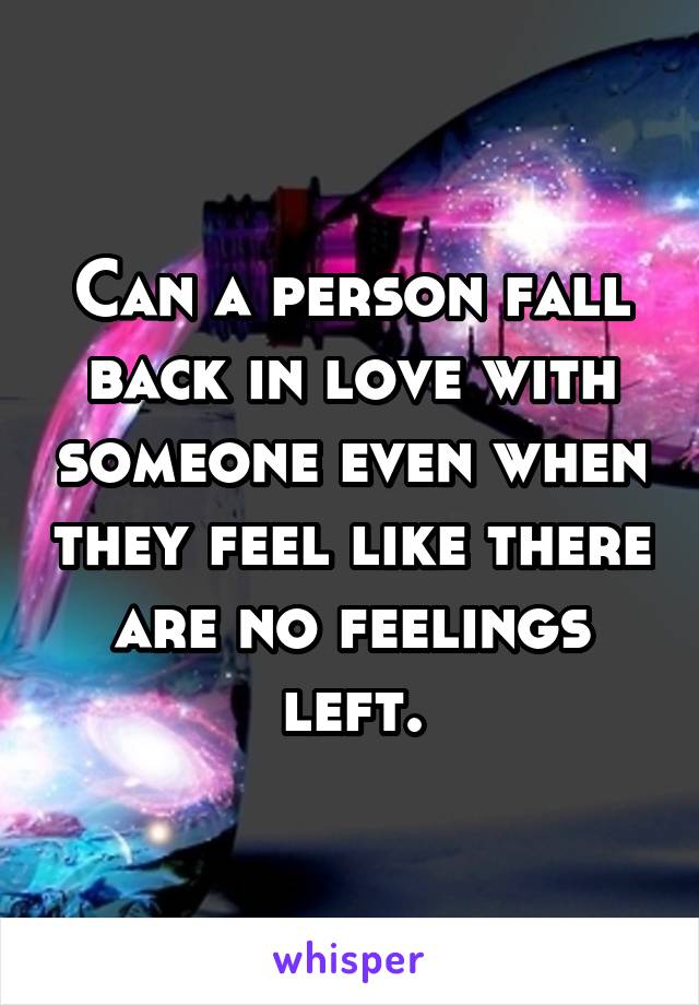 Can a person fall back in love with someone even when they feel like there are no feelings left.