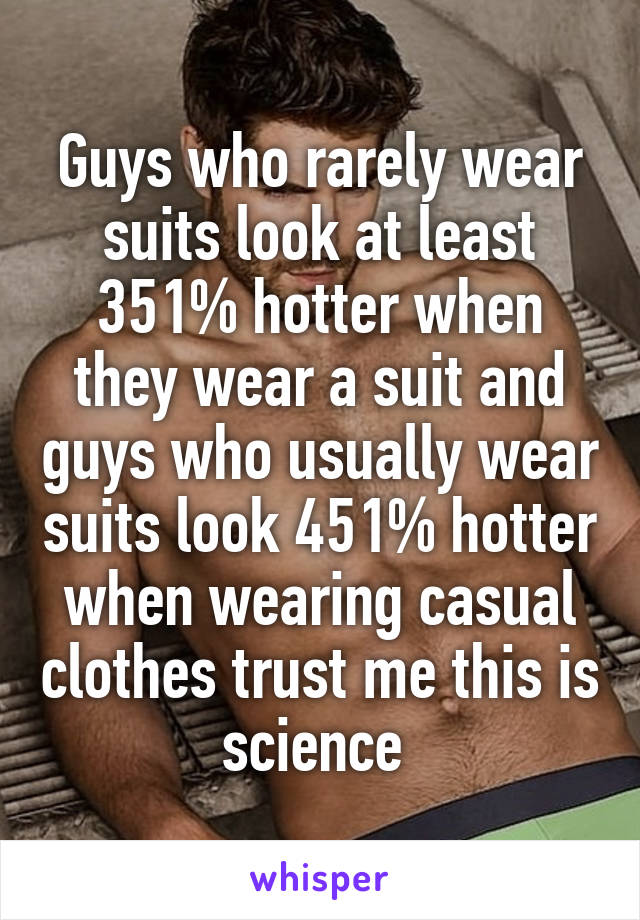 Guys who rarely wear suits look at least 351% hotter when they wear a suit and guys who usually wear suits look 451% hotter when wearing casual clothes trust me this is science