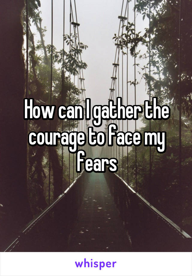 How can I gather the courage to face my fears