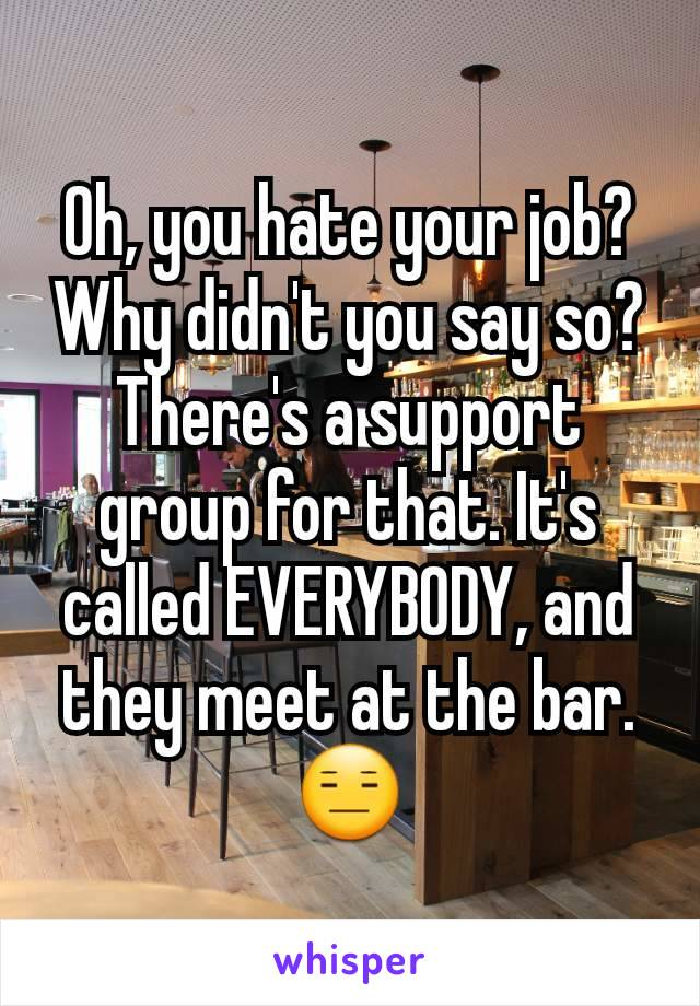 Oh, you hate your job? Why didn't you say so? There's a support group for that. It's called EVERYBODY, and they meet at the bar. 😑