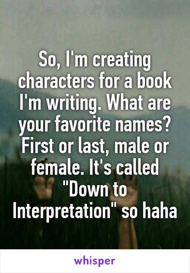 """So, I'm creating characters for a book I'm writing. What are your favorite names? First or last, male or female. It's called """"Down to Interpretation"""" so haha"""