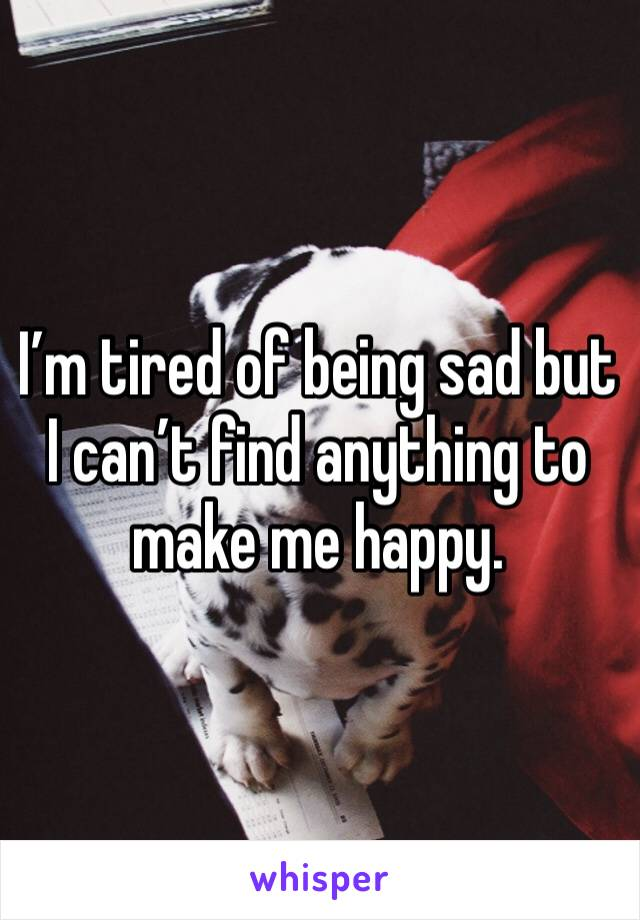I'm tired of being sad but I can't find anything to make me happy.