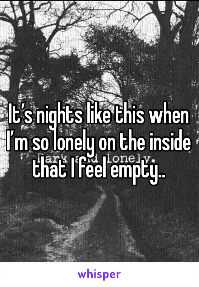 It's nights like this when I'm so lonely on the inside that I feel empty..