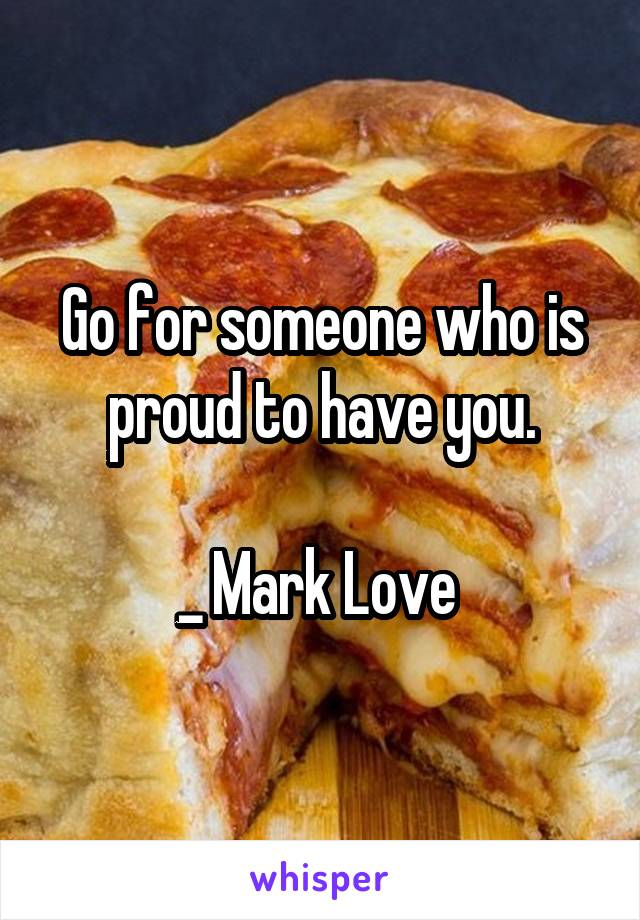 Go for someone who is proud to have you.  _ Mark Love