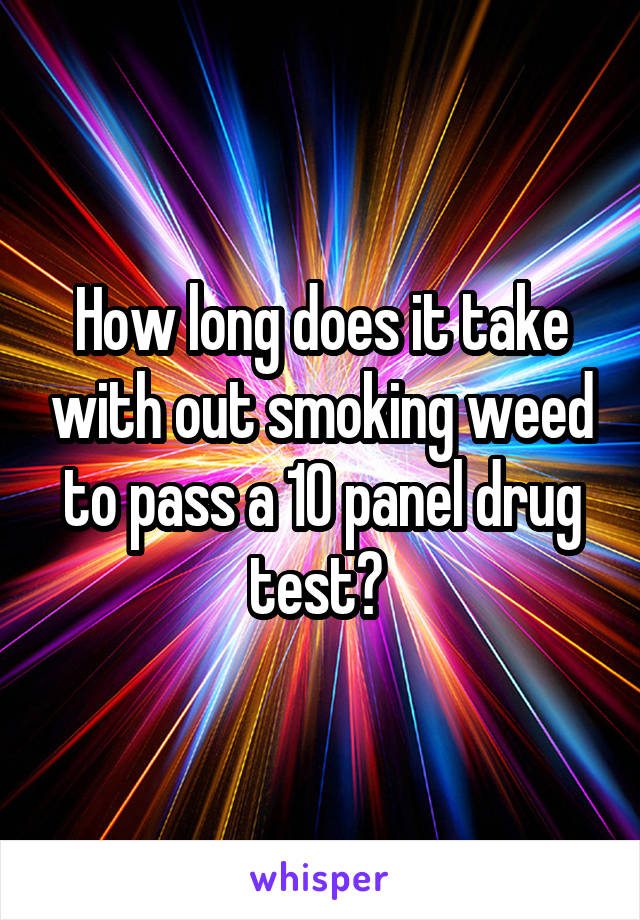 How long does it take with out smoking weed to pass a 10 panel drug test?