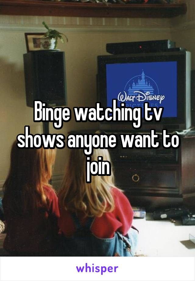 Binge watching tv shows anyone want to join