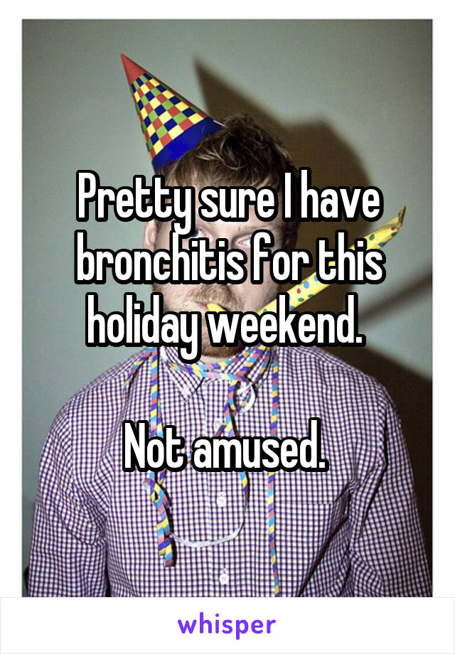 Pretty sure I have bronchitis for this holiday weekend.   Not amused.