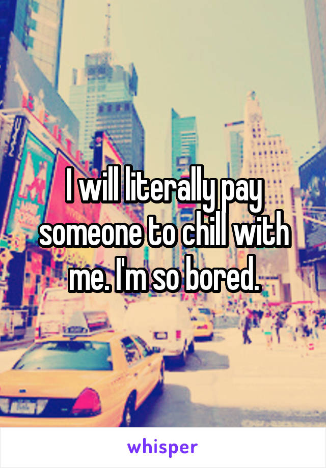 I will literally pay someone to chill with me. I'm so bored.