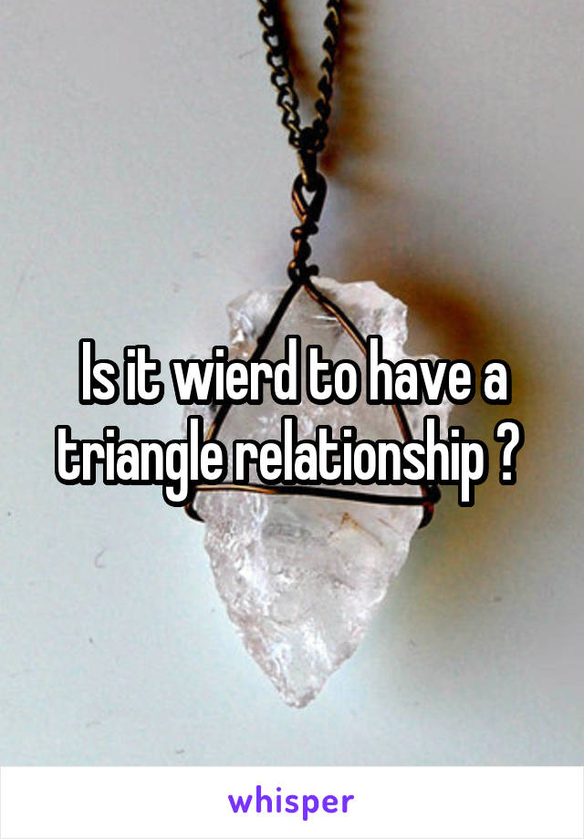 Is it wierd to have a triangle relationship ?