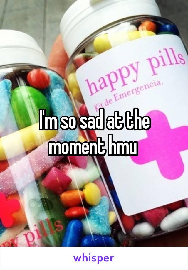 I'm so sad at the moment hmu