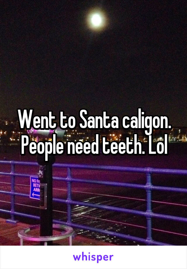 Went to Santa caligon. People need teeth. Lol