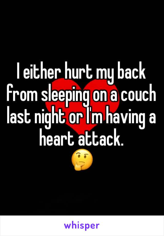 I either hurt my back from sleeping on a couch last night or I'm having a heart attack.  🤔