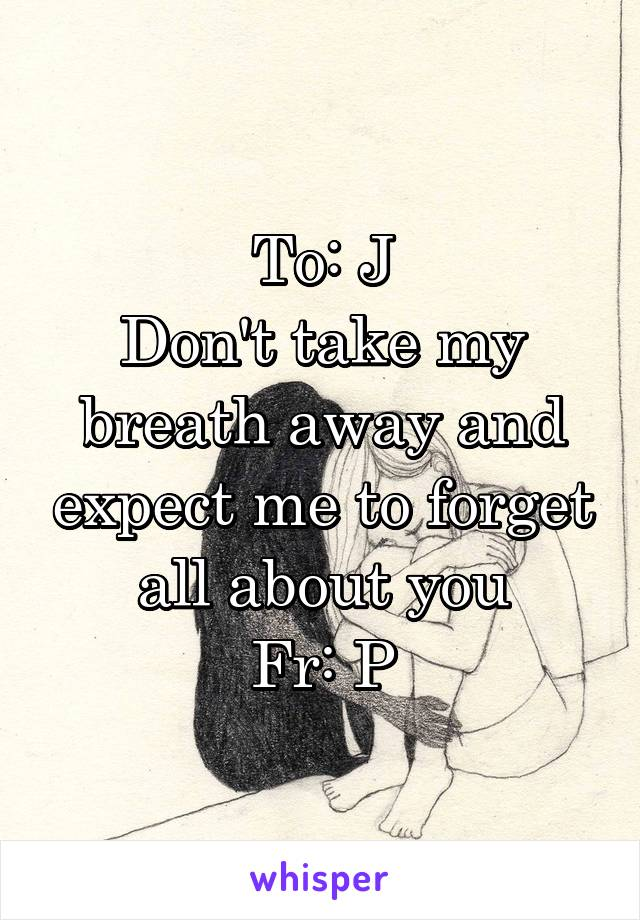 To: J Don't take my breath away and expect me to forget all about you Fr: P