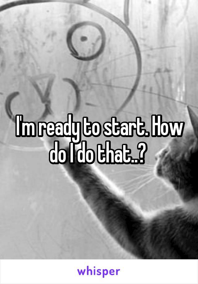 I'm ready to start. How do I do that..?