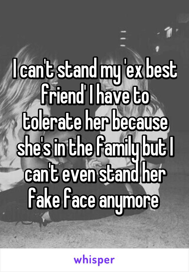 I can't stand my 'ex best friend' I have to tolerate her because she's in the family but I can't even stand her fake face anymore