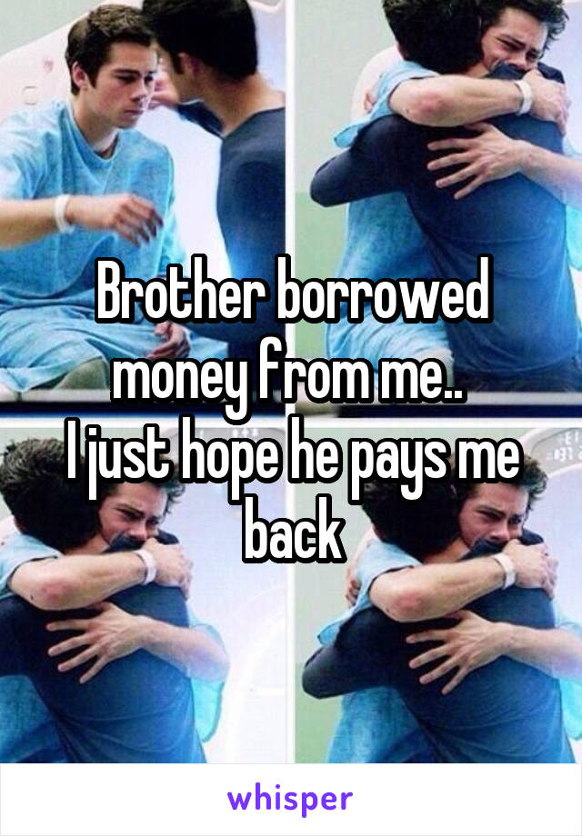 Brother borrowed money from me..  I just hope he pays me back