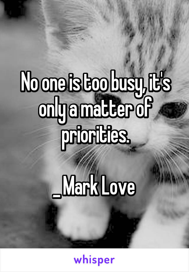 No one is too busy, it's only a matter of priorities.  _ Mark Love