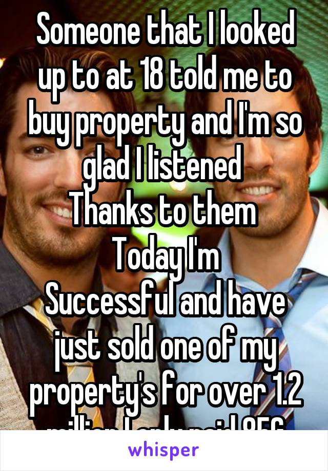 Someone that I looked up to at 18 told me to buy property and I'm so glad I listened  Thanks to them  Today I'm Successful and have just sold one of my property's for over 1.2 million I only paid 85G