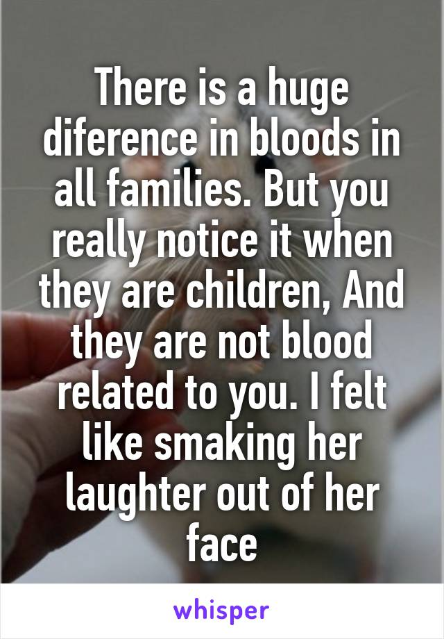 There is a huge diference in bloods in all families. But you really notice it when they are children, And they are not blood related to you. I felt like smaking her laughter out of her face