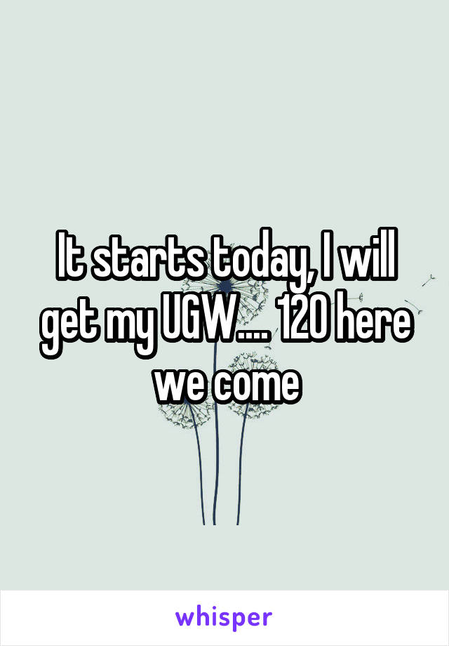 It starts today, I will get my UGW.... 120 here we come