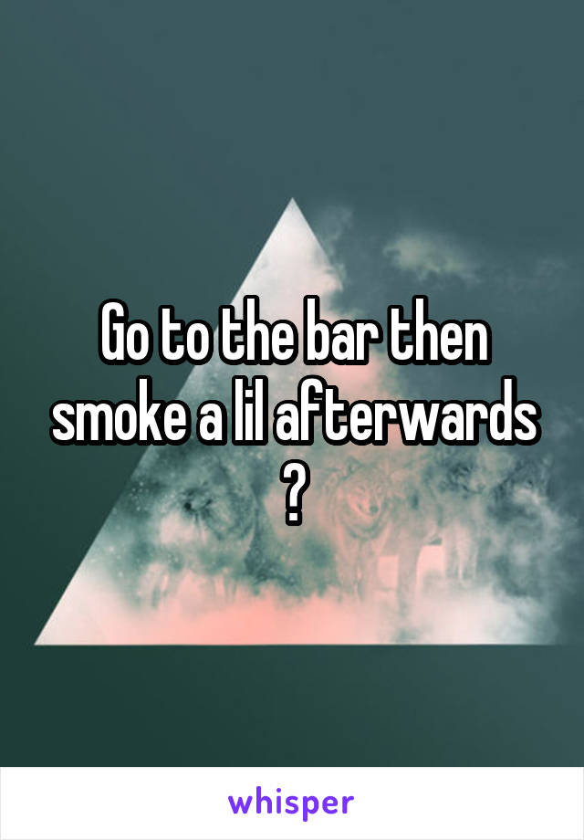 Go to the bar then smoke a lil afterwards ?