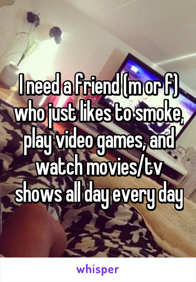 I need a friend (m or f) who just likes to smoke, play video games, and watch movies/tv shows all day every day