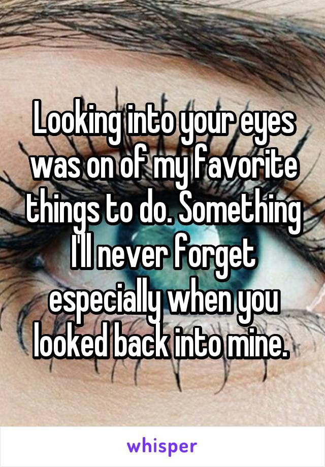 Looking into your eyes was on of my favorite things to do. Something I'll never forget especially when you looked back into mine.