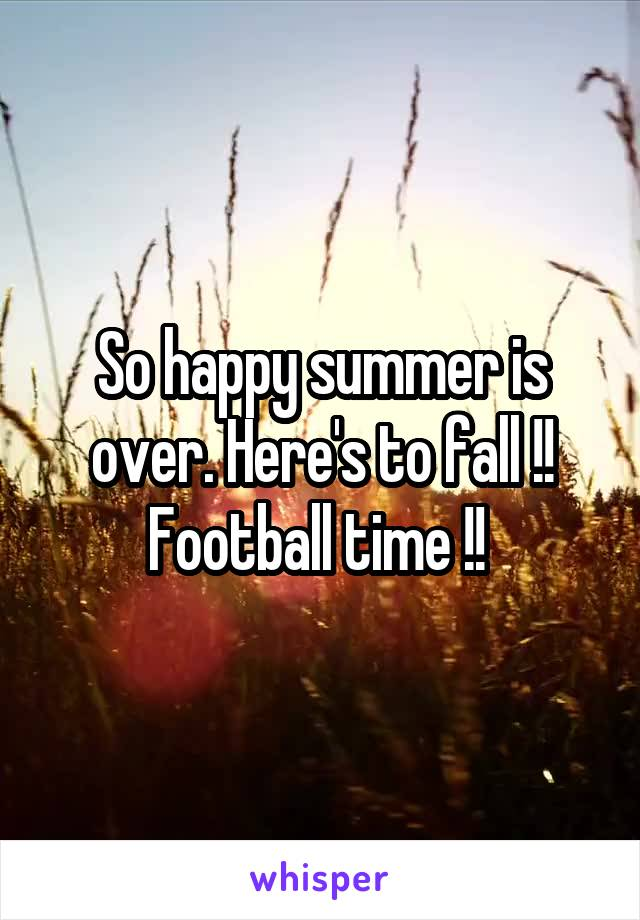 So happy summer is over. Here's to fall !! Football time !!