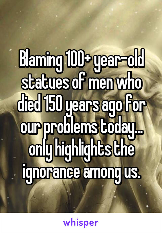 Blaming 100+ year-old statues of men who died 150 years ago for our problems today... only highlights the ignorance among us.