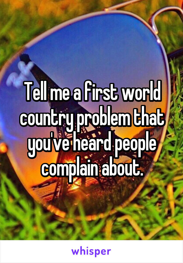 Tell me a first world country problem that you've heard people complain about.