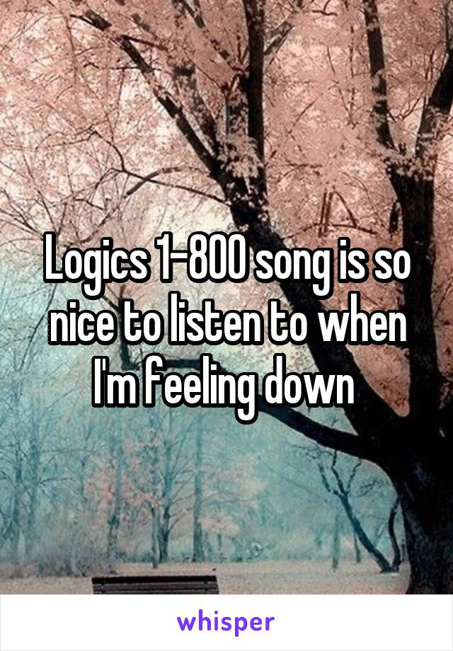 Logics 1-800 song is so nice to listen to when I'm feeling down