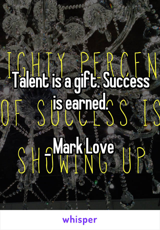 Talent is a gift. Success is earned.  _ Mark Love