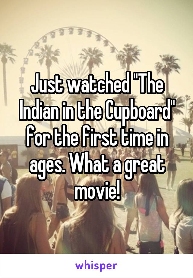 "Just watched ""The Indian in the Cupboard"" for the first time in ages. What a great movie!"