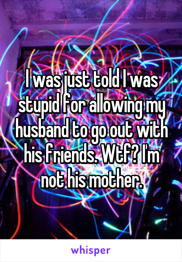 I was just told I was stupid for allowing my husband to go out with his friends. Wtf? I'm not his mother.