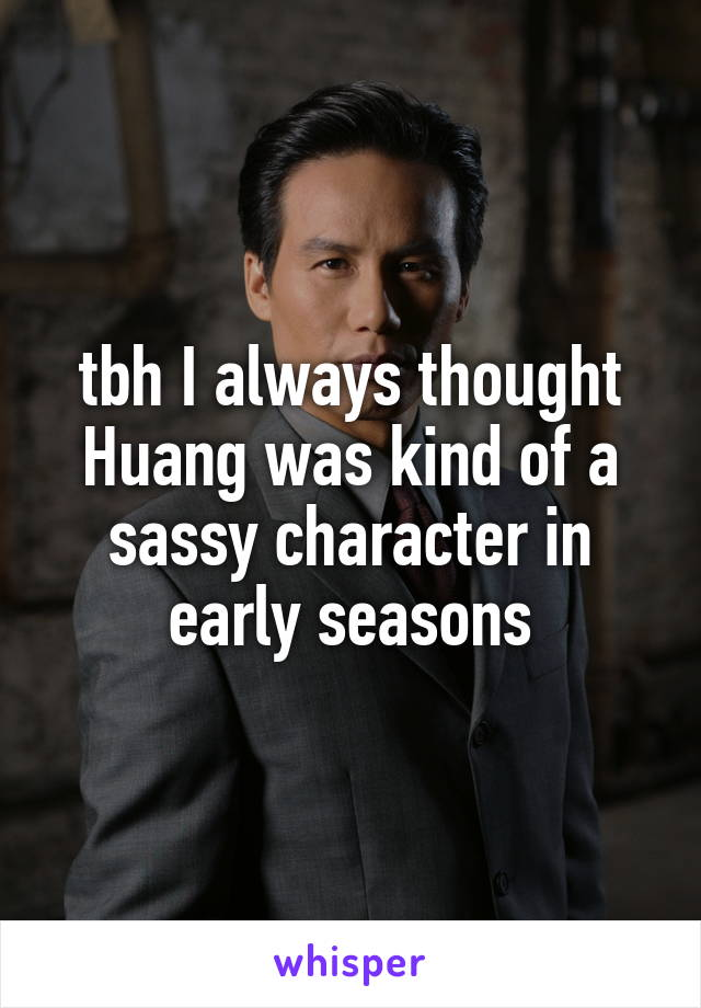 tbh I always thought Huang was kind of a sassy character in early seasons