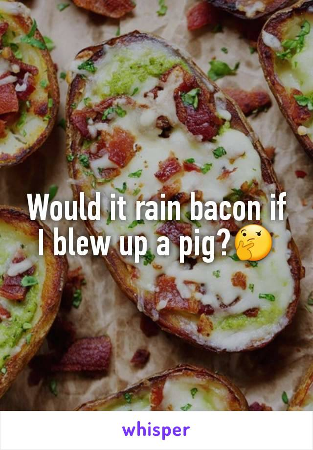 Would it rain bacon if I blew up a pig?🤔