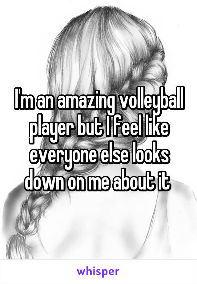I'm an amazing volleyball player but I feel like everyone else looks down on me about it