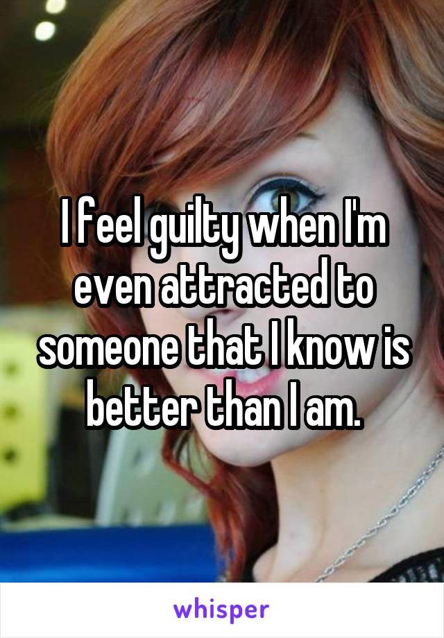 I feel guilty when I'm even attracted to someone that I know is better than I am.