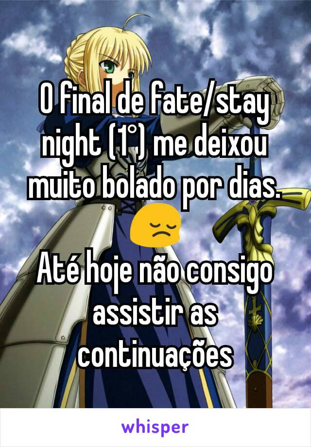O final de fate/stay night (1°) me deixou muito bolado por dias. 😔 Até hoje não consigo assistir as continuações