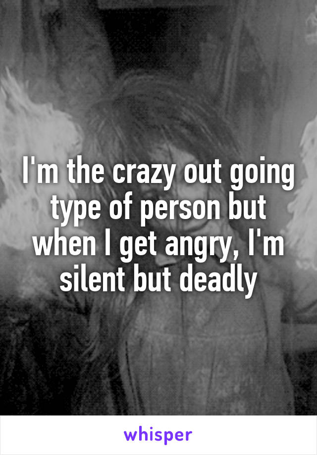 I'm the crazy out going type of person but when I get angry, I'm silent but deadly