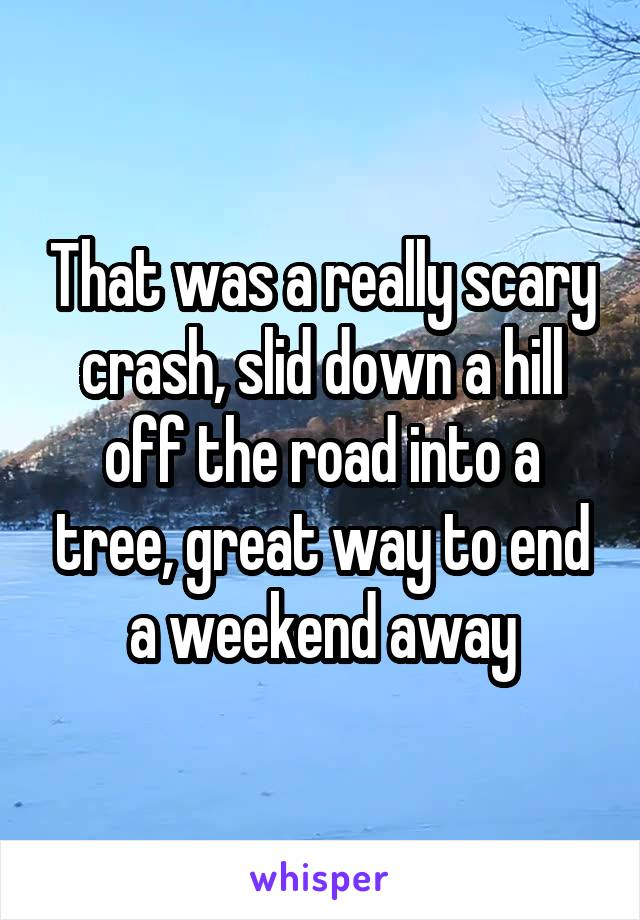 That was a really scary crash, slid down a hill off the road into a tree, great way to end a weekend away